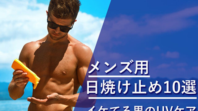 メンズ用日焼け止め10選!男性のUVケアにおすすめのアイテムと選び方!